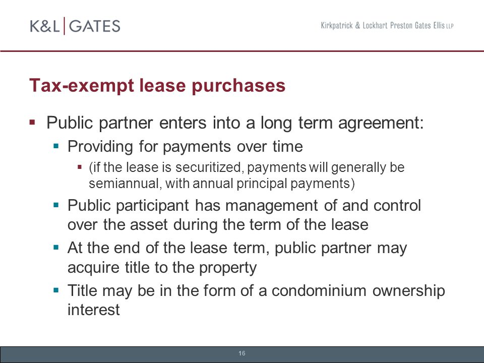 16 Tax-exempt lease purchases  Public partner enters into a long term agreement:  Providing for payments over time  (if the lease is securitized, payments will generally be semiannual, with annual principal payments)  Public participant has management of and control over the asset during the term of the lease  At the end of the lease term, public partner may acquire title to the property  Title may be in the form of a condominium ownership interest