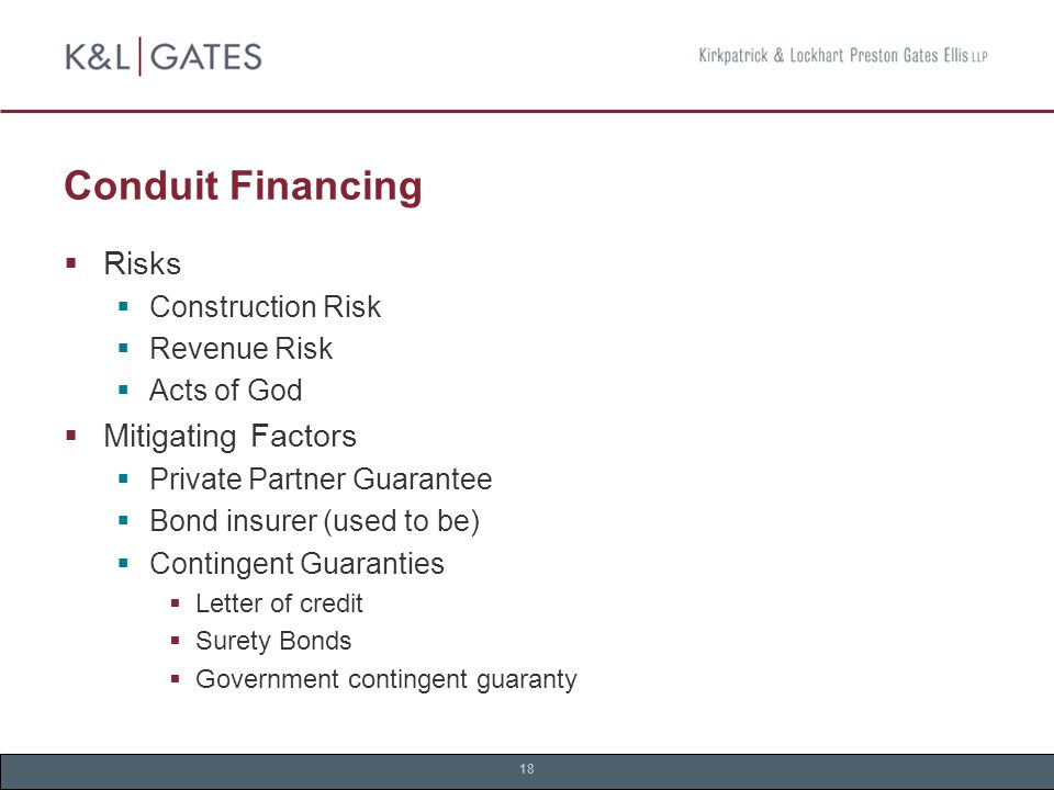 18 Conduit Financing  Risks  Construction Risk  Revenue Risk  Acts of God  Mitigating Factors  Private Partner Guarantee  Bond insurer (used to be)  Contingent Guaranties  Letter of credit  Surety Bonds  Government contingent guaranty