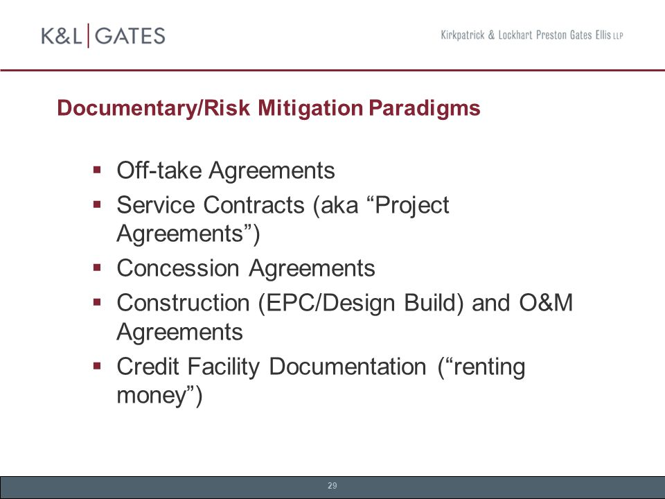 29 Documentary/Risk Mitigation Paradigms  Off-take Agreements  Service Contracts (aka Project Agreements )  Concession Agreements  Construction (EPC/Design Build) and O&M Agreements  Credit Facility Documentation ( renting money )