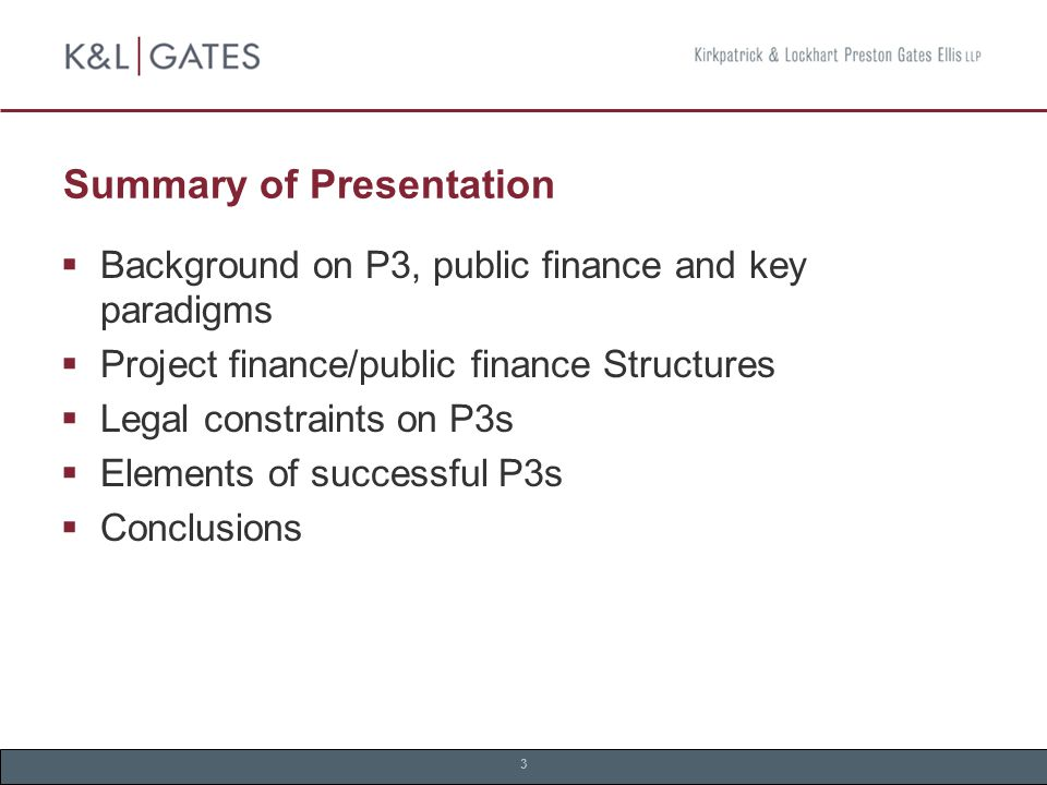 3 Summary of Presentation  Background on P3, public finance and key paradigms  Project finance/public finance Structures  Legal constraints on P3s  Elements of successful P3s  Conclusions