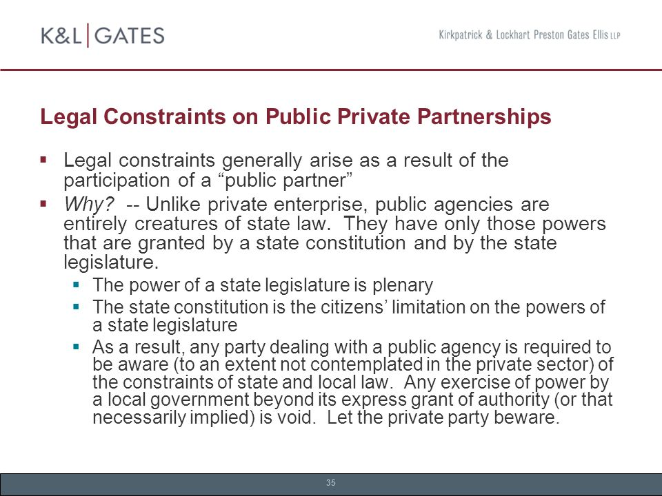 35 Legal Constraints on Public Private Partnerships  Legal constraints generally arise as a result of the participation of a public partner  Why.