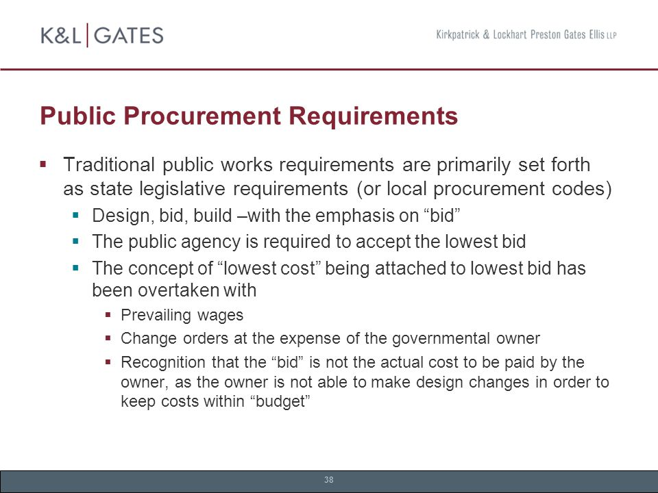 38 Public Procurement Requirements  Traditional public works requirements are primarily set forth as state legislative requirements (or local procurement codes)  Design, bid, build –with the emphasis on bid  The public agency is required to accept the lowest bid  The concept of lowest cost being attached to lowest bid has been overtaken with  Prevailing wages  Change orders at the expense of the governmental owner  Recognition that the bid is not the actual cost to be paid by the owner, as the owner is not able to make design changes in order to keep costs within budget