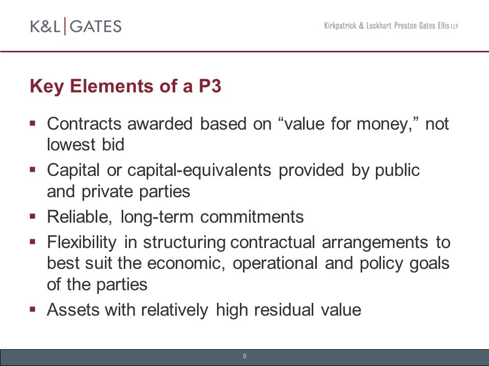 8 Key Elements of a P3  Contracts awarded based on value for money, not lowest bid  Capital or capital-equivalents provided by public and private parties  Reliable, long-term commitments  Flexibility in structuring contractual arrangements to best suit the economic, operational and policy goals of the parties  Assets with relatively high residual value