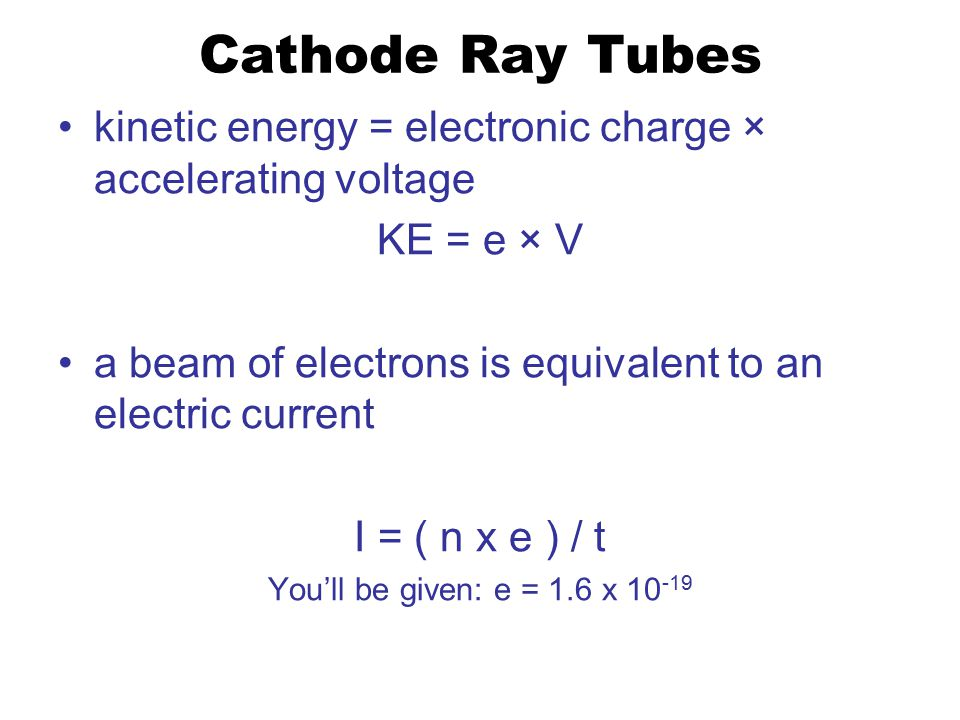 Cathode Ray Tubes kinetic energy = electronic charge × accelerating voltage KE = e × V a beam of electrons is equivalent to an electric current I = ( n x e ) / t You'll be given: e = 1.6 x 10 -19