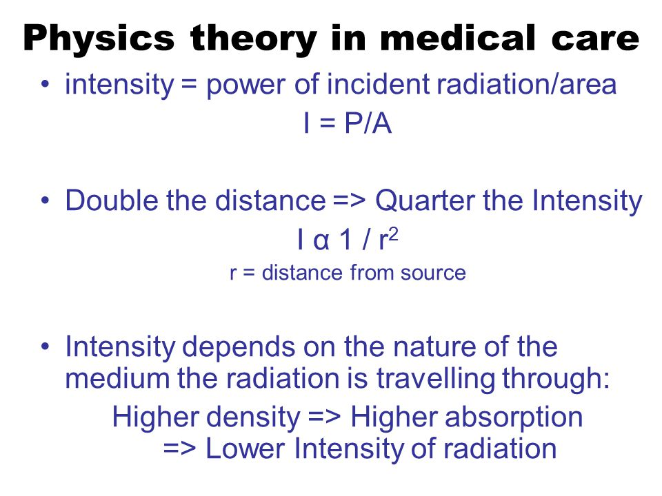 Physics theory in medical care intensity = power of incident radiation/area I = P/A Double the distance => Quarter the Intensity I α 1 / r 2 r = distance from source Intensity depends on the nature of the medium the radiation is travelling through: Higher density => Higher absorption => Lower Intensity of radiation