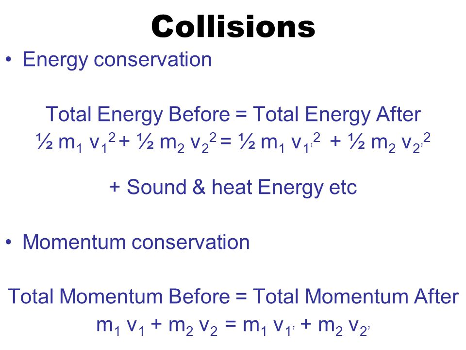 Collisions Energy conservation Total Energy Before = Total Energy After ½ m 1 v 1 2 + ½ m 2 v 2 2 = ½ m 1 v 1' 2 + ½ m 2 v 2' 2 + Sound & heat Energy etc Momentum conservation Total Momentum Before = Total Momentum After m 1 v 1 + m 2 v 2 = m 1 v 1' + m 2 v 2'