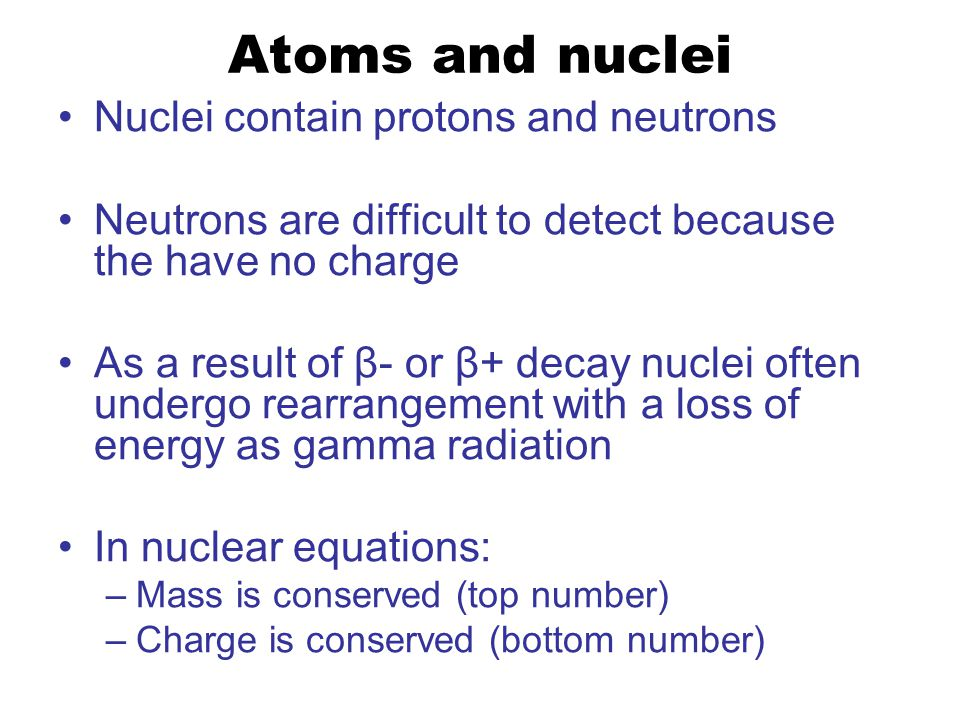 Atoms and nuclei Nuclei contain protons and neutrons Neutrons are difficult to detect because the have no charge As a result of β- or β+ decay nuclei often undergo rearrangement with a loss of energy as gamma radiation In nuclear equations: –Mass is conserved (top number) –Charge is conserved (bottom number)