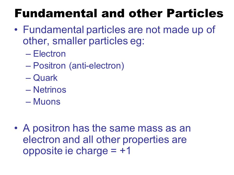 Fundamental and other Particles Fundamental particles are not made up of other, smaller particles eg: –Electron –Positron (anti-electron) –Quark –Netrinos –Muons A positron has the same mass as an electron and all other properties are opposite ie charge = +1