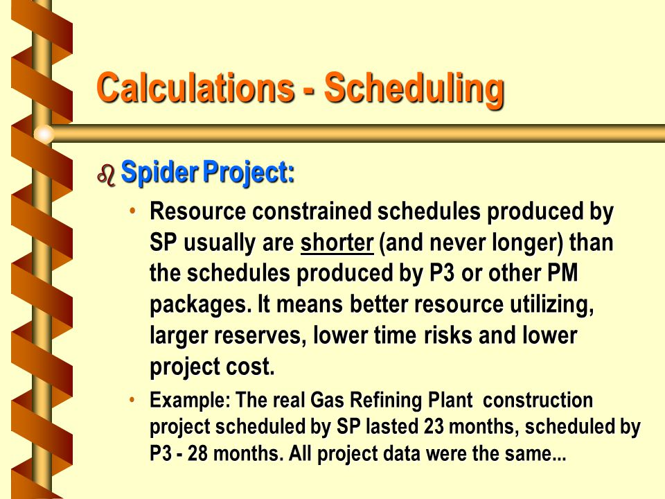 Calculations - Scheduling b Spider Project: Resource constrained schedules produced by SP usually are shorter (and never longer) than the schedules produced by P3 or other PM packages.