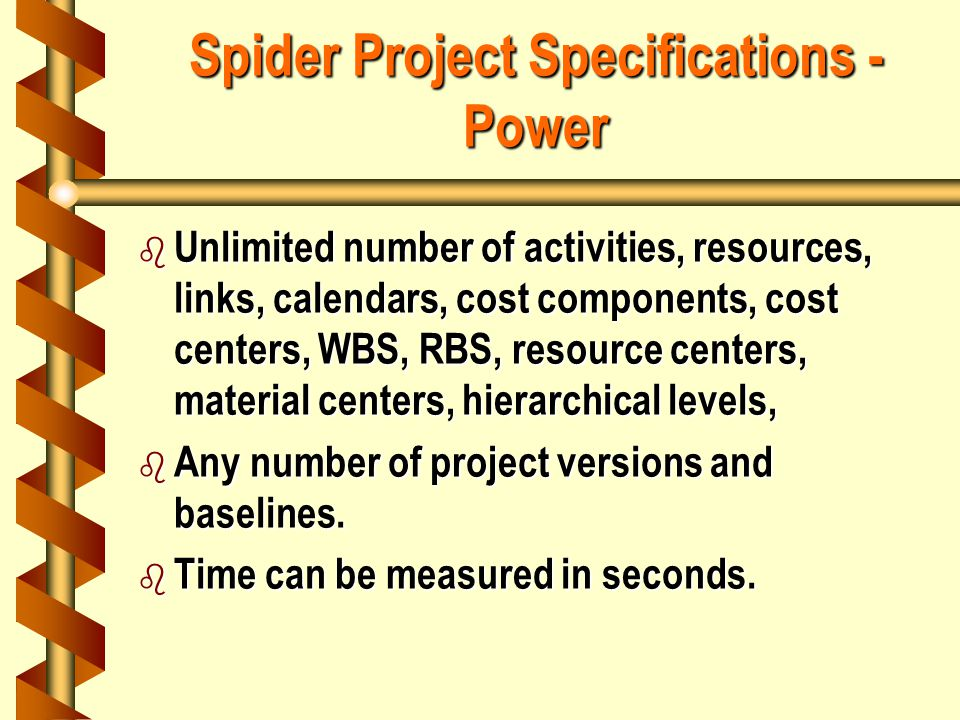 Spider Project Specifications - Power b Unlimited number of activities, resources, links, calendars, cost components, cost centers, WBS, RBS, resource centers, material centers, hierarchical levels, b Any number of project versions and baselines.