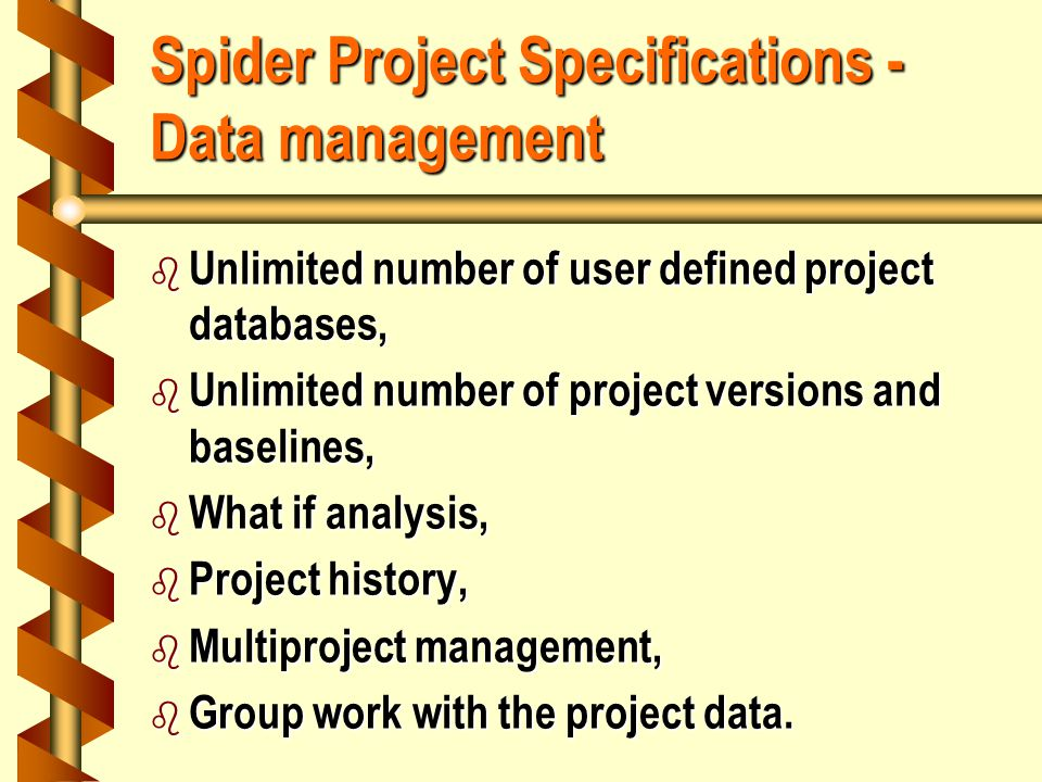 Spider Project Specifications - Data management b Unlimited number of user defined project databases, b Unlimited number of project versions and baselines, b What if analysis, b Project history, b Multiproject management, b Group work with the project data.