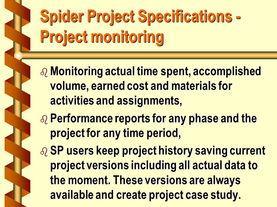 Spider Project Specifications - Project monitoring b Monitoring actual time spent, accomplished volume, earned cost and materials for activities and assignments, b Performance reports for any phase and the project for any time period, b SP users keep project history saving current project versions including all actual data to the moment.