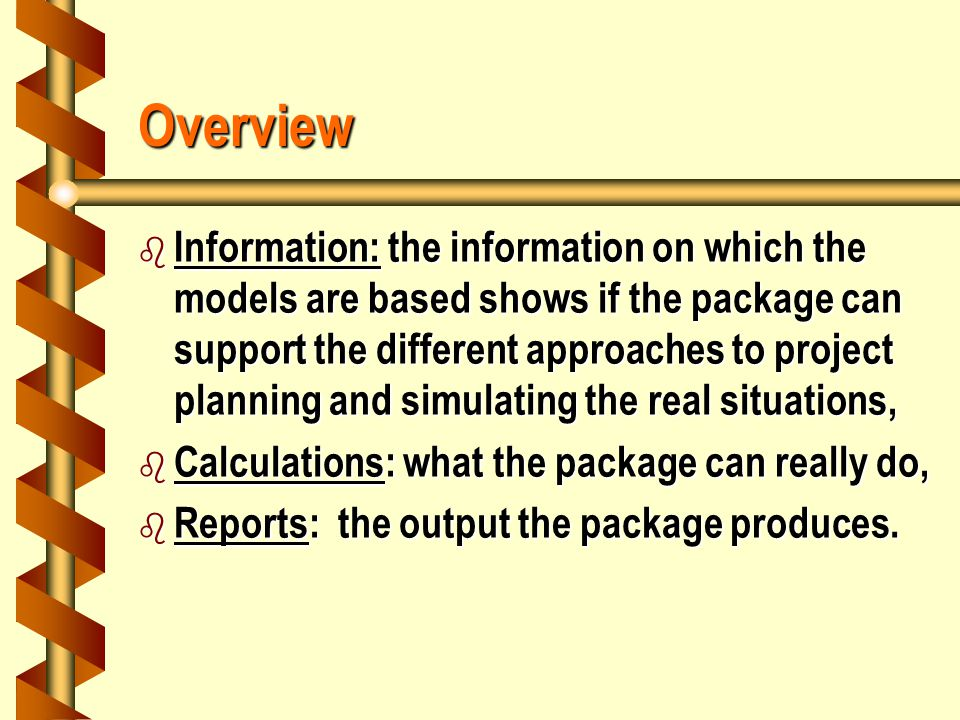 Overview b Information: the information on which the models are based shows if the package can support the different approaches to project planning and simulating the real situations, b Calculations: what the package can really do, b Reports: the output the package produces.