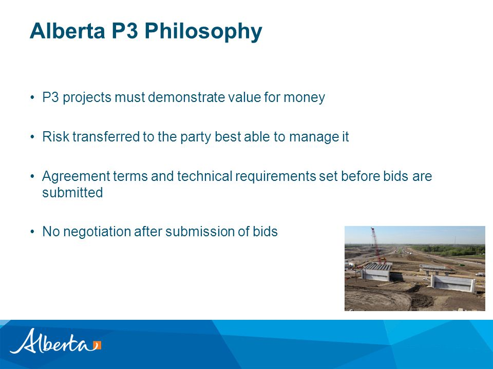 Alberta P3 Philosophy P3 projects must demonstrate value for money Risk transferred to the party best able to manage it Agreement terms and technical