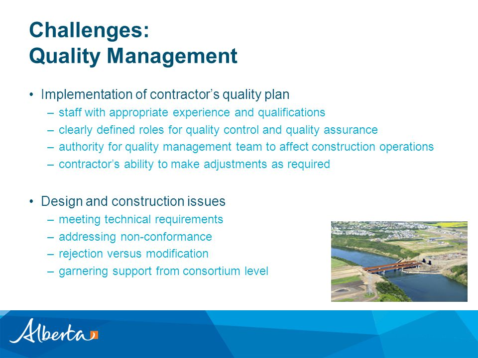 Challenges: Quality Management Implementation of contractor's quality plan –staff with appropriate experience and qualifications –clearly defined roles for quality control and quality assurance –authority for quality management team to affect construction operations –contractor's ability to make adjustments as required Design and construction issues –meeting technical requirements –addressing non-conformance –rejection versus modification –garnering support from consortium level