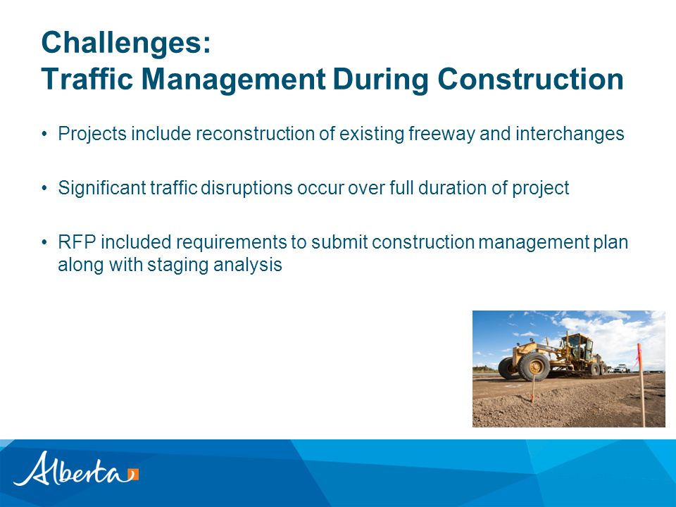 Challenges: Traffic Management During Construction Projects include reconstruction of existing freeway and interchanges Significant traffic disruptions occur over full duration of project RFP included requirements to submit construction management plan along with staging analysis