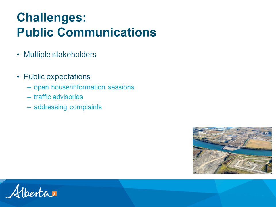 Challenges: Public Communications Multiple stakeholders Public expectations –open house/information sessions –traffic advisories –addressing complaints