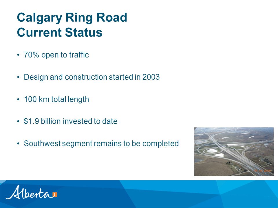 Calgary Ring Road Current Status 70% open to traffic Design and construction started in 2003 100 km total length $1.9 billion invested to date Southwe