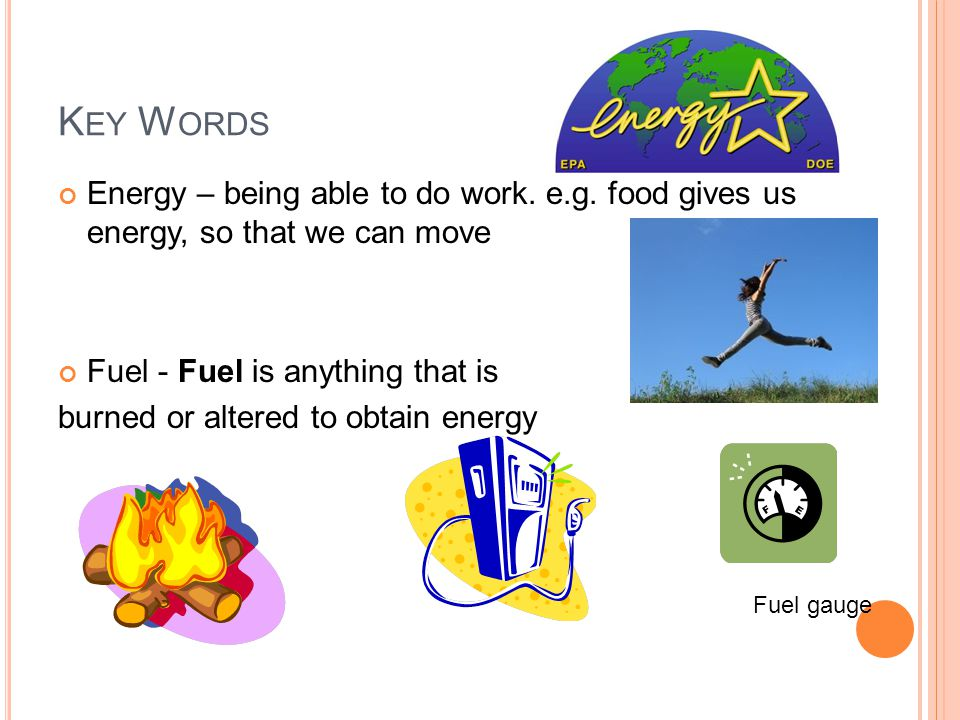 K EY W ORDS Energy – being able to do work. e.g. food gives us energy, so that we can move Fuel - Fuel is anything that is burned or altered to obtain