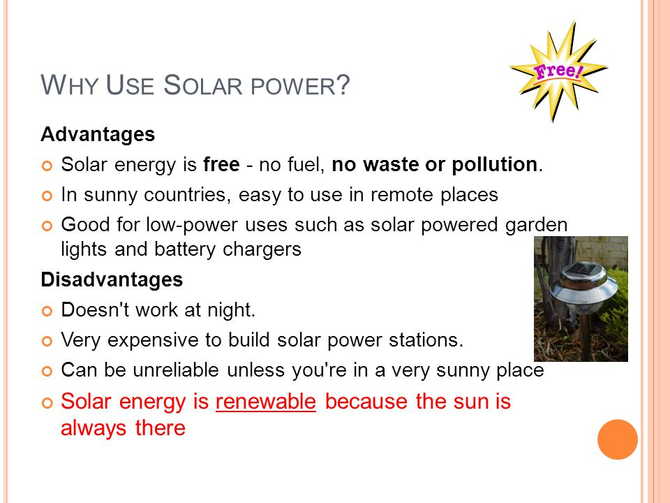 W HY U SE S OLAR POWER ? Advantages Solar energy is free - no fuel, no waste or pollution. In sunny countries, easy to use in remote places Good for l