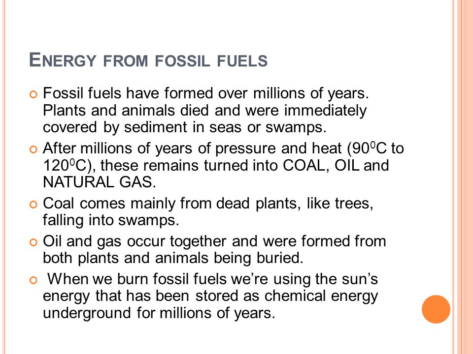 E NERGY FROM FOSSIL FUELS Fossil fuels have formed over millions of years. Plants and animals died and were immediately covered by sediment in seas or