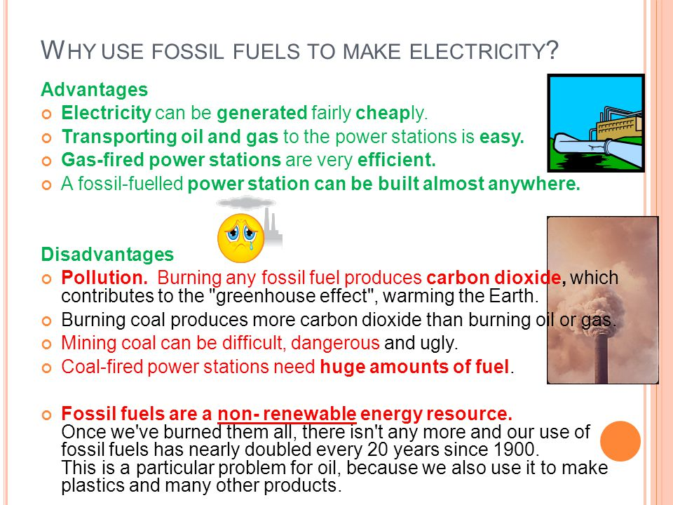 W HY USE FOSSIL FUELS TO MAKE ELECTRICITY ? Advantages Electricity can be generated fairly cheaply. Transporting oil and gas to the power stations is