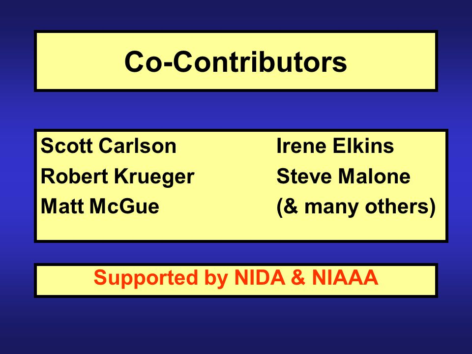 Co-Contributors Scott CarlsonIrene Elkins Robert KruegerSteve Malone Matt McGue (& many others) Supported by NIDA & NIAAA