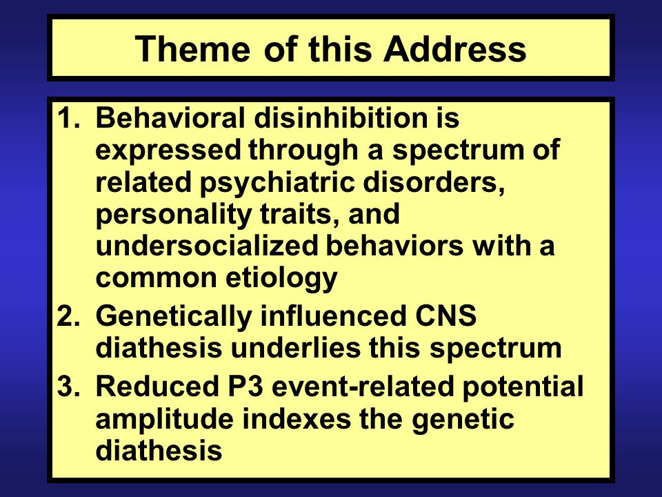 Summary and Conclusions Different types of problem behavior present before age 15 are nonspecific indicators of risk for externalizing disorders at age 20 Different types of parental SUD confer nonspecific familial risk for offspring externalizing Externalizing disorders load strongly on a latent externalizing factor that is highly heritable P3 findings support the existence of a shared genetic vulnerability for behavioral disinhibition, specifically: