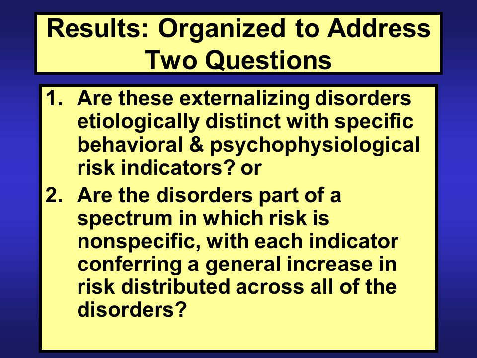 Results: Organized to Address Two Questions 1.Are these externalizing disorders etiologically distinct with specific behavioral & psychophysiological risk indicators.