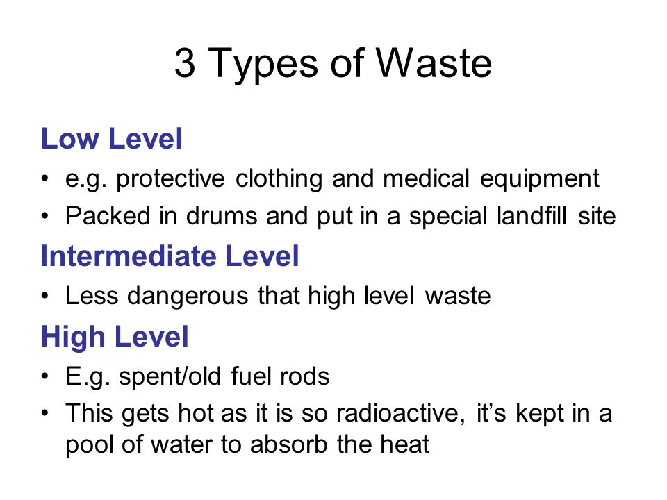 3 Types of Waste Low Level e.g. protective clothing and medical equipment Packed in drums and put in a special landfill site Intermediate Level Less d