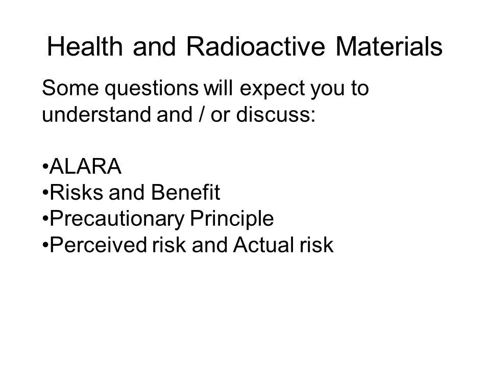 Health and Radioactive Materials Some questions will expect you to understand and / or discuss: ALARA Risks and Benefit Precautionary Principle Percei