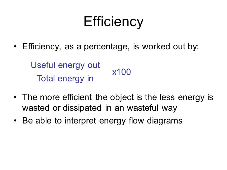 Efficiency Efficiency, as a percentage, is worked out by: The more efficient the object is the less energy is wasted or dissipated in an wasteful way Be able to interpret energy flow diagrams Useful energy out x100 Total energy in