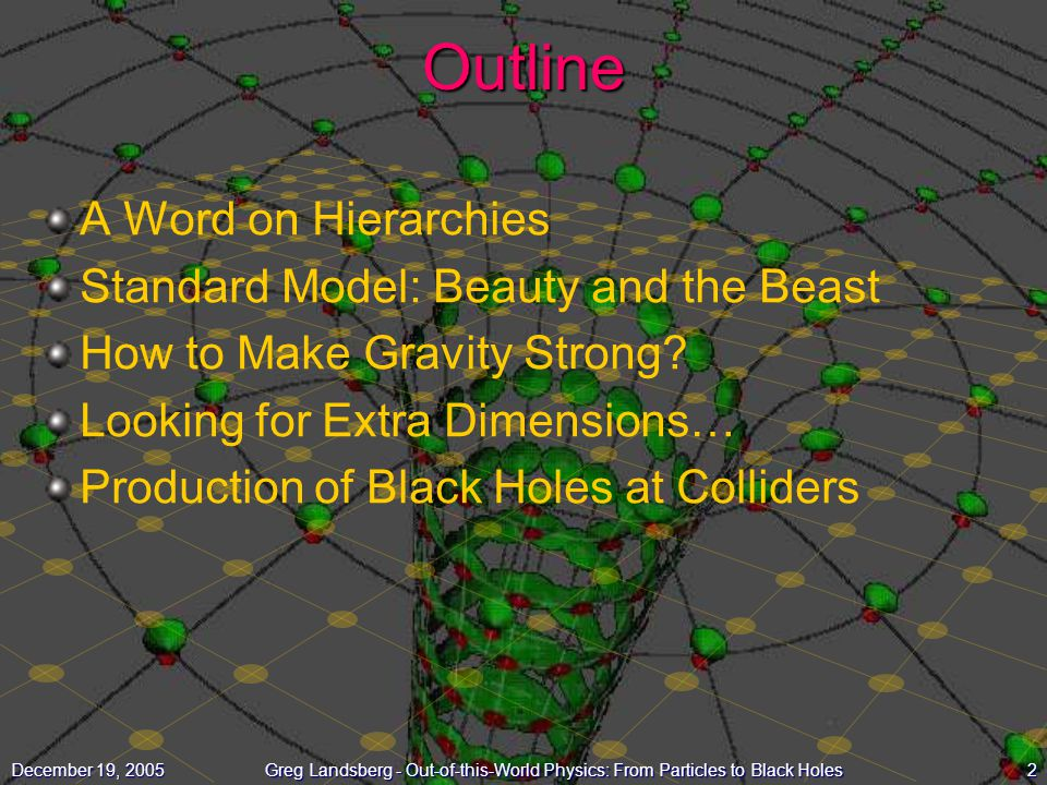 2December 19, 2005Greg Landsberg - Out-of-this-World Physics: From Particles to Black HolesOutline A Word on Hierarchies Standard Model: Beauty and th