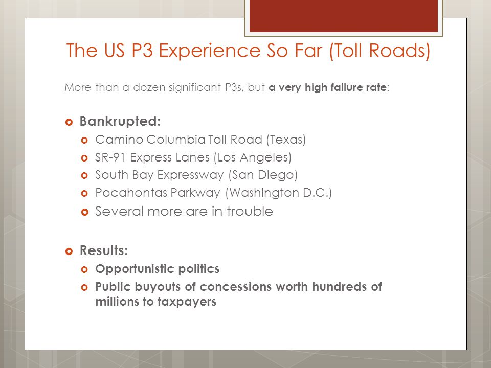 The US P3 Experience So Far (Toll Roads) More than a dozen significant P3s, but a very high failure rate :  Bankrupted:  Camino Columbia Toll Road (Texas)  SR-91 Express Lanes (Los Angeles)  South Bay Expressway (San Diego)  Pocahontas Parkway (Washington D.C.)  Several more are in trouble  Results:  Opportunistic politics  Public buyouts of concessions worth hundreds of millions to taxpayers
