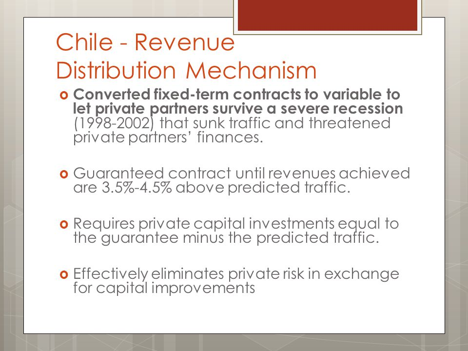 Chile - Revenue Distribution Mechanism  Converted fixed-term contracts to variable to let private partners survive a severe recession (1998-2002) that sunk traffic and threatened private partners' finances.