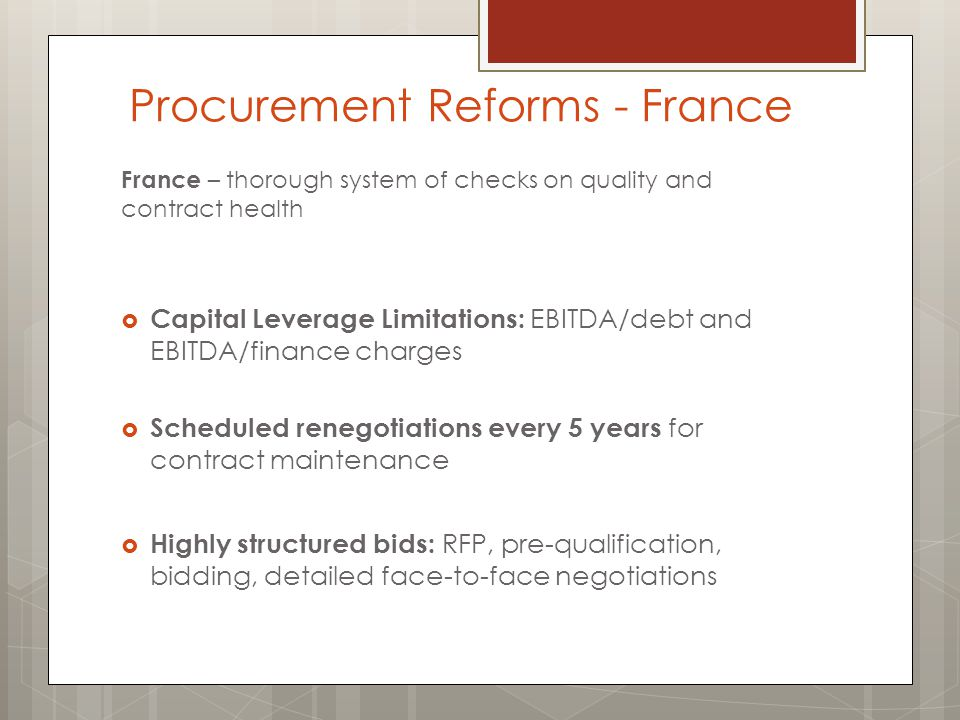 France – thorough system of checks on quality and contract health  Capital Leverage Limitations: EBITDA/debt and EBITDA/finance charges  Scheduled renegotiations every 5 years for contract maintenance  Highly structured bids: RFP, pre-qualification, bidding, detailed face-to-face negotiations Procurement Reforms - France