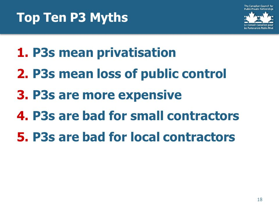 Top Ten P3 Myths 18 1.P3s mean privatisation 2.P3s mean loss of public control 3.P3s are more expensive 4.P3s are bad for small contractors 5.P3s are bad for local contractors