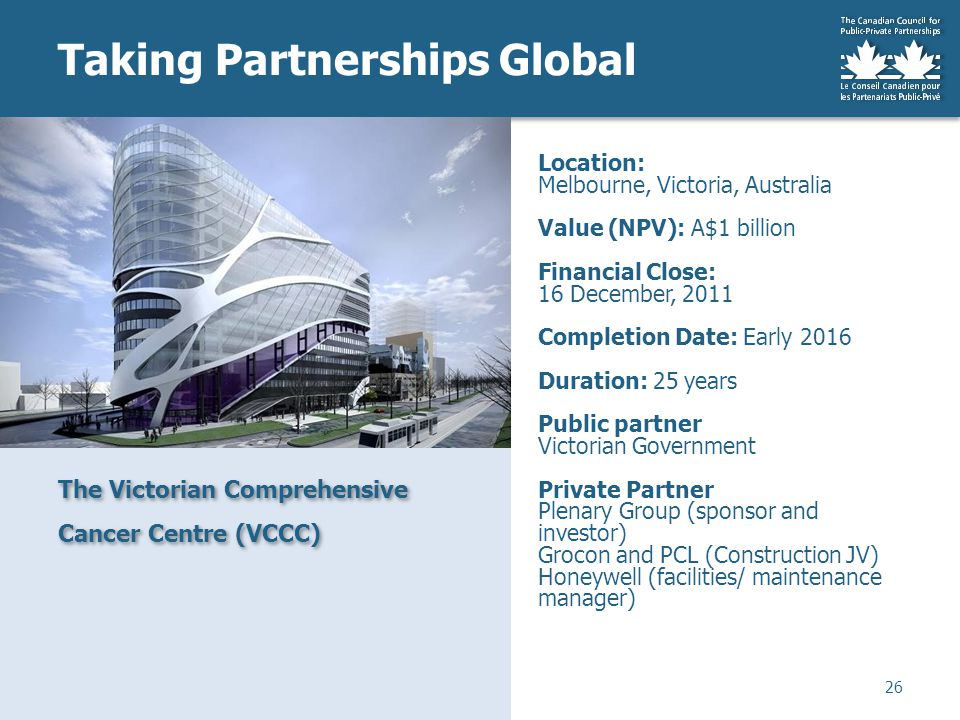 Taking Partnerships Global The Victorian Comprehensive Cancer Centre (VCCC) 26 Location: Melbourne, Victoria, Australia Value (NPV): A$1 billion Financial Close: 16 December, 2011 Completion Date: Early 2016 Duration: 25 years Public partner Victorian Government Private Partner Plenary Group (sponsor and investor) Grocon and PCL (Construction JV) Honeywell (facilities/ maintenance manager)