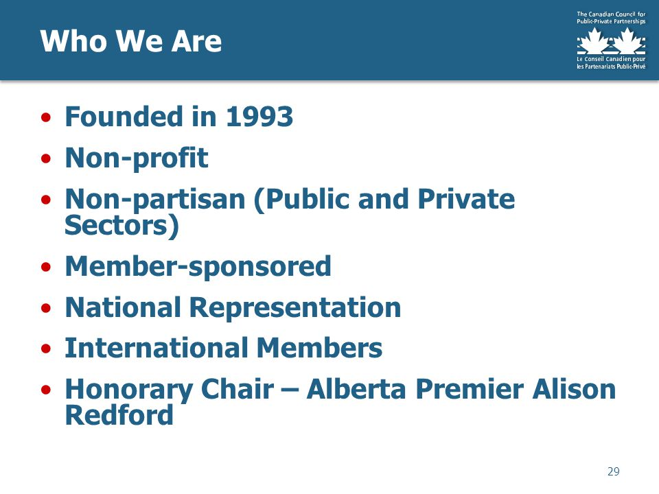 Founded in 1993 Non-profit Non-partisan (Public and Private Sectors) Member-sponsored National Representation International Members Honorary Chair – Alberta Premier Alison Redford Who We Are 29