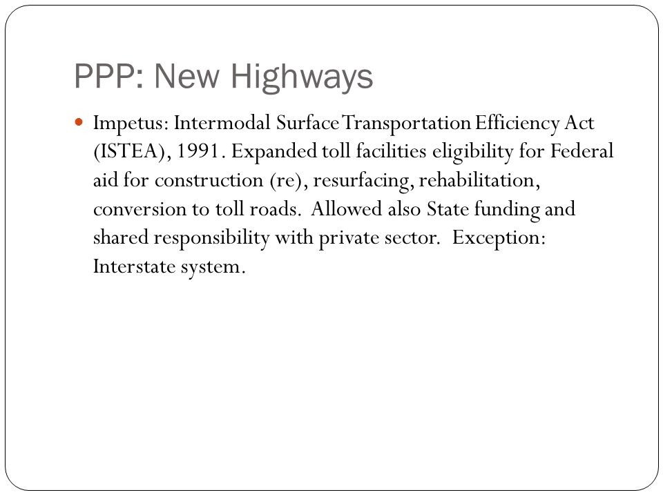 PPP: New Highways 12 Impetus: Intermodal Surface Transportation Efficiency Act (ISTEA), 1991. Expanded toll facilities eligibility for Federal aid for