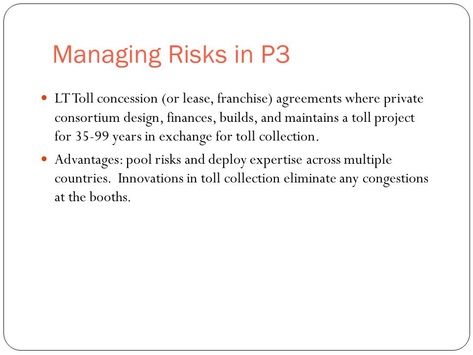 Managing Risks in P3 28 LT Toll concession (or lease, franchise) agreements where private consortium design, finances, builds, and maintains a toll project for 35-99 years in exchange for toll collection.