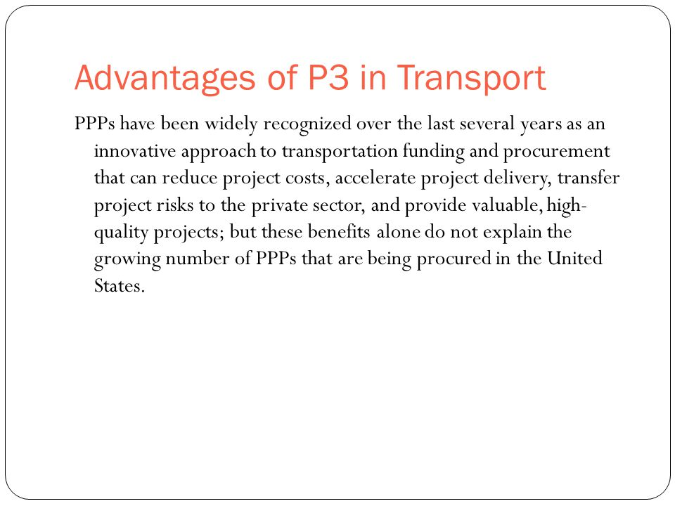 Advantages of P3 in Transport 3 PPPs have been widely recognized over the last several years as an innovative approach to transportation funding and procurement that can reduce project costs, accelerate project delivery, transfer project risks to the private sector, and provide valuable, high- quality projects; but these benefits alone do not explain the growing number of PPPs that are being procured in the United States.