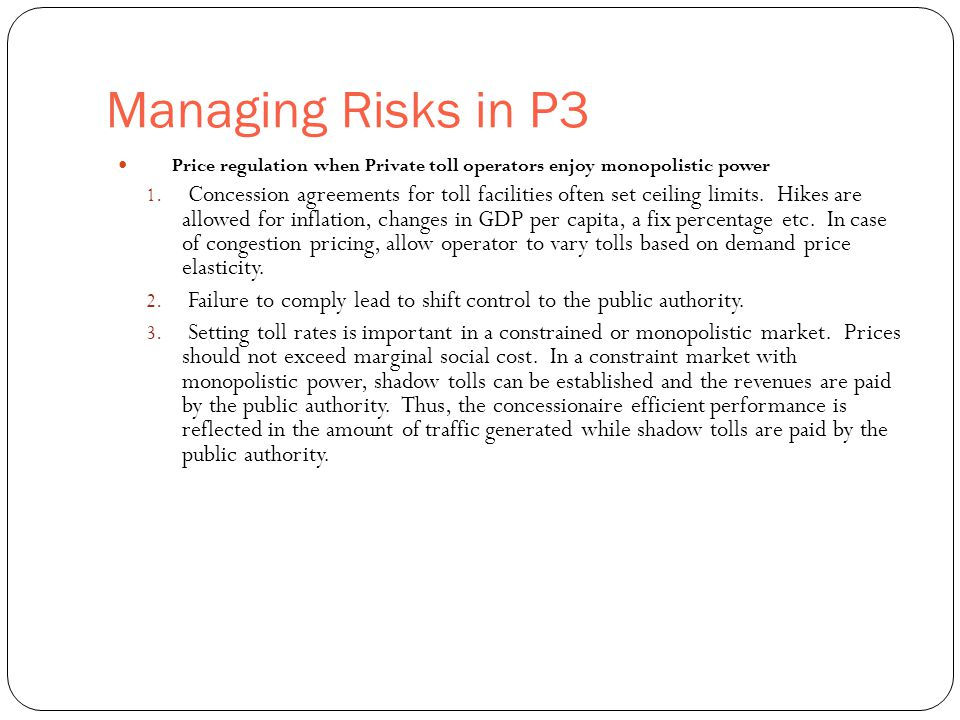 Managing Risks in P3 32 Price regulation when Private toll operators enjoy monopolistic power 1. Concession agreements for toll facilities often set c