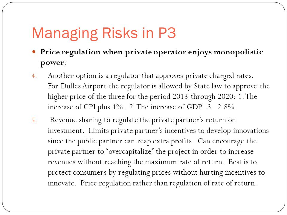 Managing Risks in P3 33 Price regulation when private operator enjoys monopolistic power: 4. Another option is a regulator that approves private charg