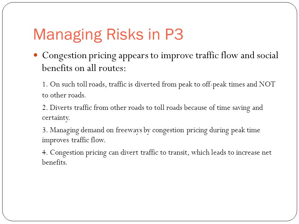 Managing Risks in P3 34 Congestion pricing appears to improve traffic flow and social benefits on all routes: 1. On such toll roads, traffic is divert