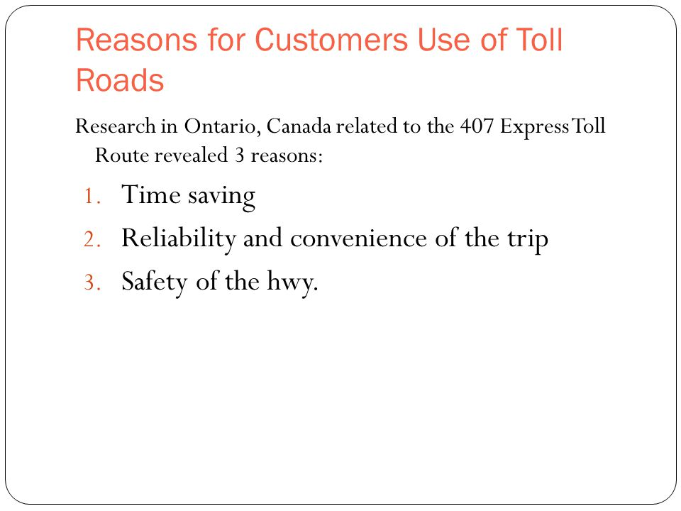 Reasons for Customers Use of Toll Roads 37 Research in Ontario, Canada related to the 407 Express Toll Route revealed 3 reasons: 1.
