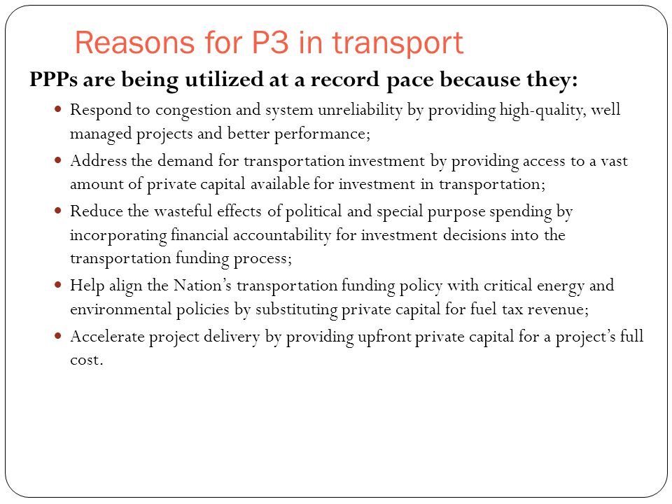Reasons for P3 in transport 4 PPPs are being utilized at a record pace because they: Respond to congestion and system unreliability by providing high-