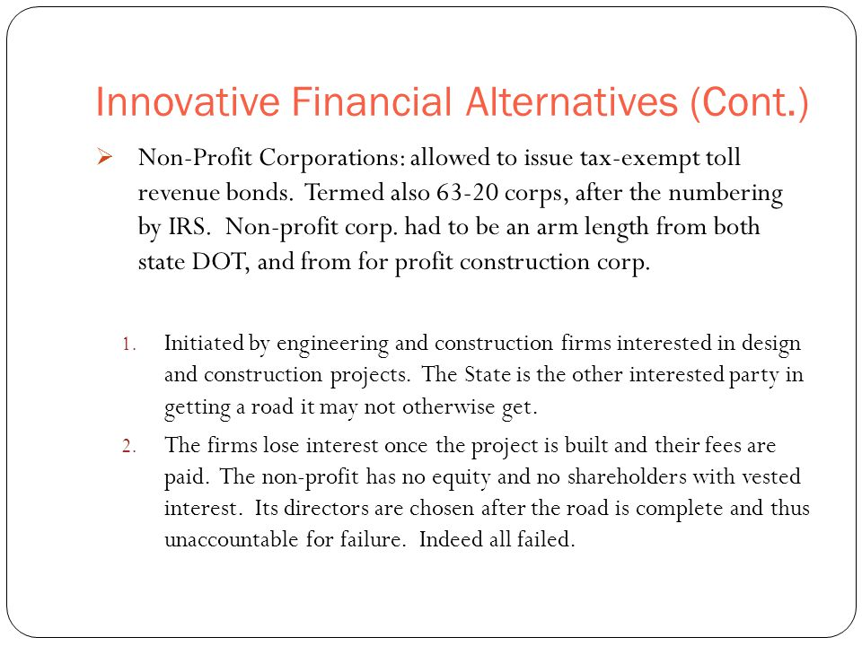 Innovative Financial Alternatives (Cont.) 44  Non-Profit Corporations: allowed to issue tax-exempt toll revenue bonds.