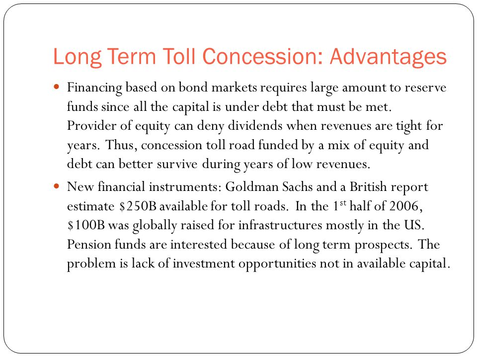 Long Term Toll Concession: Advantages 46 Financing based on bond markets requires large amount to reserve funds since all the capital is under debt th