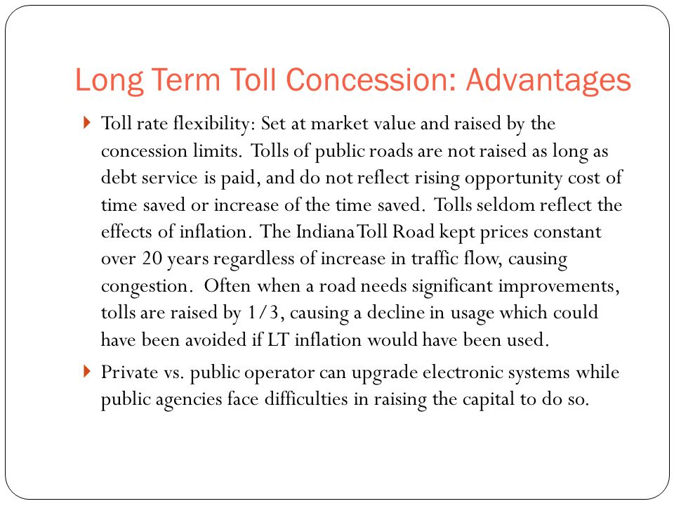 Long Term Toll Concession: Advantages 47  Toll rate flexibility: Set at market value and raised by the concession limits. Tolls of public roads are n